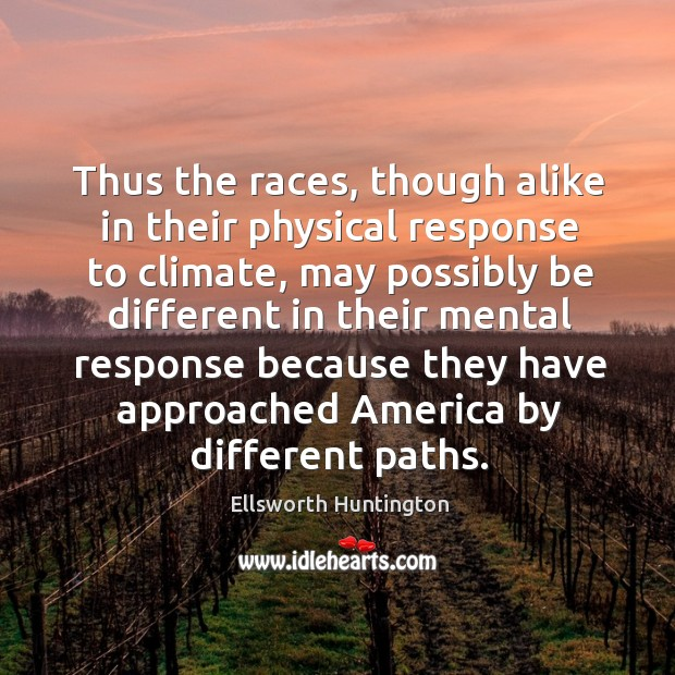 Thus the races, though alike in their physical response to climate Ellsworth Huntington Picture Quote