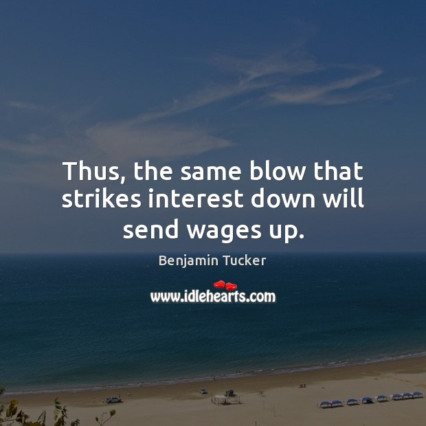 Thus, the same blow that strikes interest down will send wages up. Benjamin Tucker Picture Quote