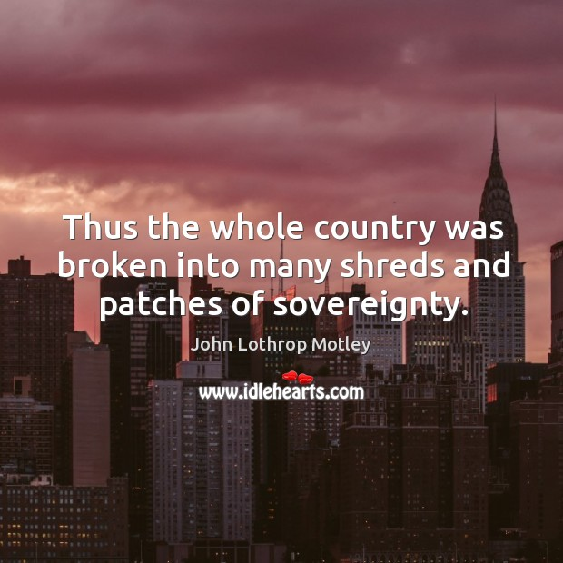 Thus the whole country was broken into many shreds and patches of sovereignty. John Lothrop Motley Picture Quote
