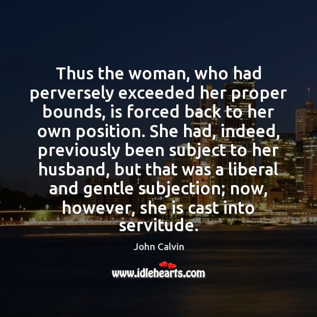 Thus the woman, who had perversely exceeded her proper bounds, is forced John Calvin Picture Quote