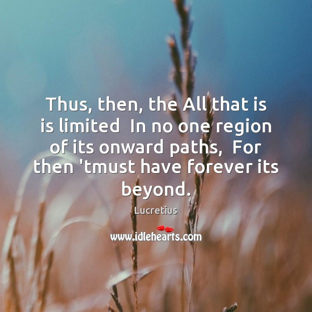 Thus, then, the All that is is limited  In no one region Lucretius Picture Quote