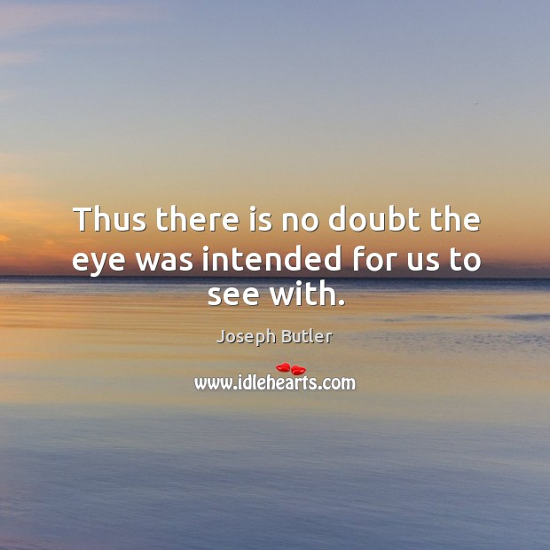 Thus there is no doubt the eye was intended for us to see with. Joseph Butler Picture Quote