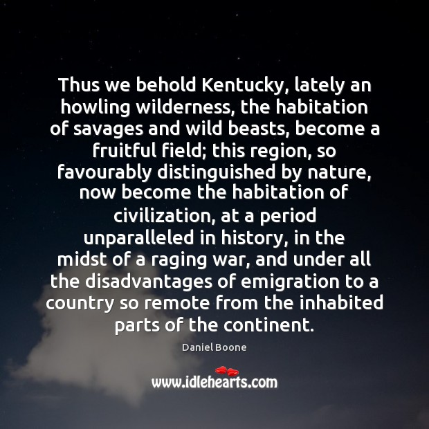 Thus we behold Kentucky, lately an howling wilderness, the habitation of savages Daniel Boone Picture Quote
