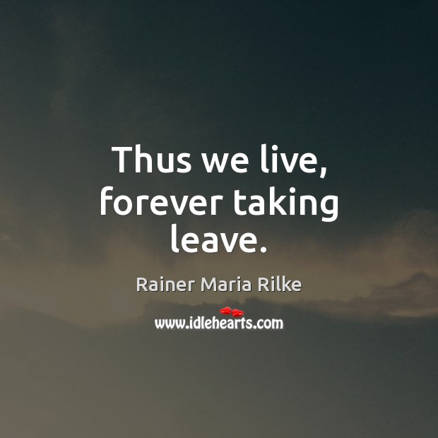 Image, Thus we live, forever taking leave.