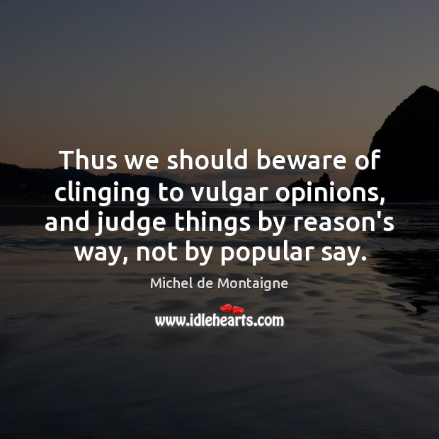 Image, Thus we should beware of clinging to vulgar opinions, and judge things