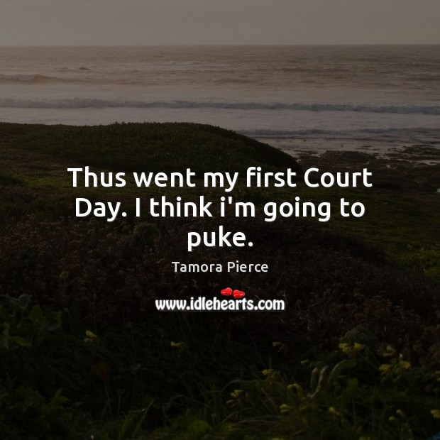Thus went my first Court Day. I think i'm going to puke. Tamora Pierce Picture Quote