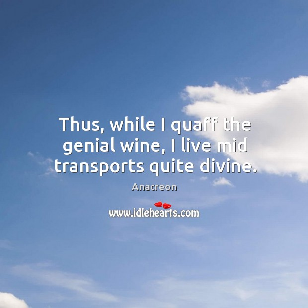 Image, Thus, while I quaff the genial wine, I live mid transports quite divine.