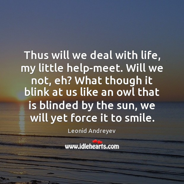 Thus will we deal with life, my little help-meet. Will we not, Leonid Andreyev Picture Quote