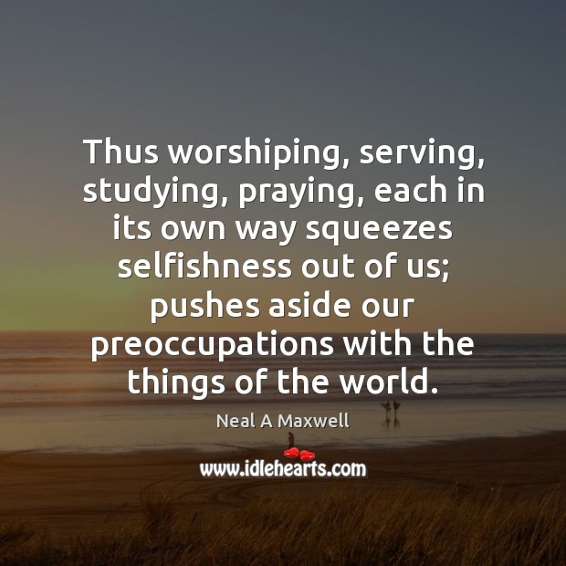 Thus worshiping, serving, studying, praying, each in its own way squeezes selfishness Image
