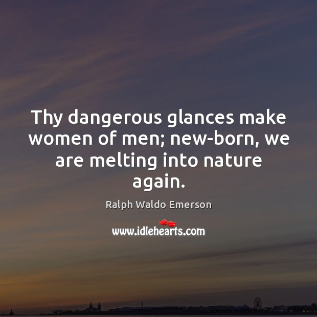 Thy dangerous glances make women of men; new-born, we are melting into nature again. Image