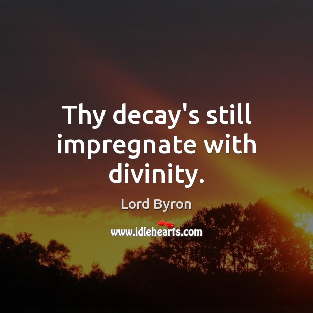 Thy decay's still impregnate with divinity. Lord Byron Picture Quote