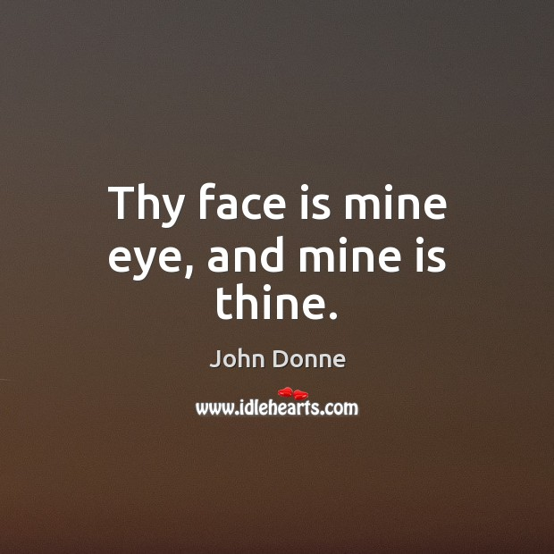 Thy face is mine eye, and mine is thine. John Donne Picture Quote