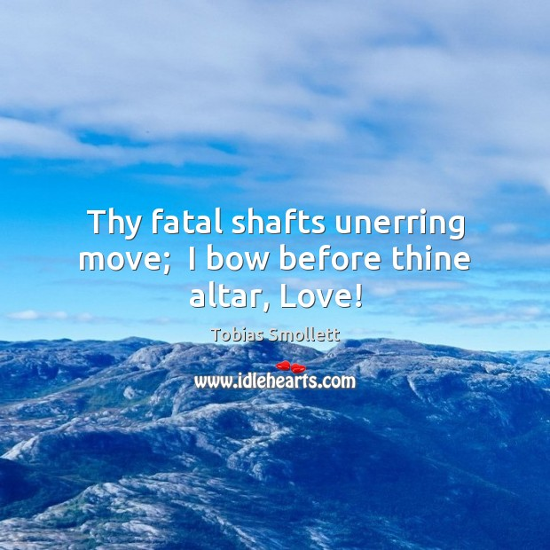 Thy fatal shafts unerring move;  I bow before thine altar, Love! Image