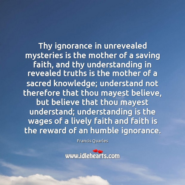 Thy ignorance in unrevealed mysteries is the mother of a saving faith, Francis Quarles Picture Quote