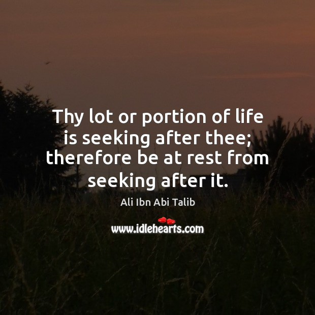 Thy lot or portion of life is seeking after thee; therefore be Ali Ibn Abi Talib Picture Quote