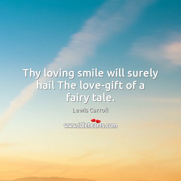 Thy loving smile will surely hail The love-gift of a fairy tale. Lewis Carroll Picture Quote