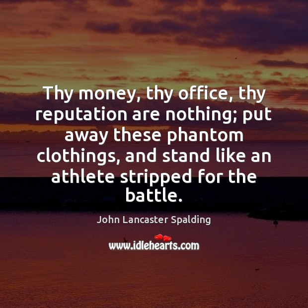 Thy money, thy office, thy reputation are nothing; put away these phantom John Lancaster Spalding Picture Quote