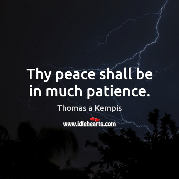 Thy peace shall be in much patience. Thomas a Kempis Picture Quote