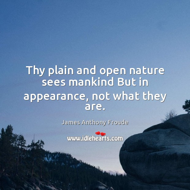 Thy plain and open nature sees mankind But in appearance, not what they are. Image