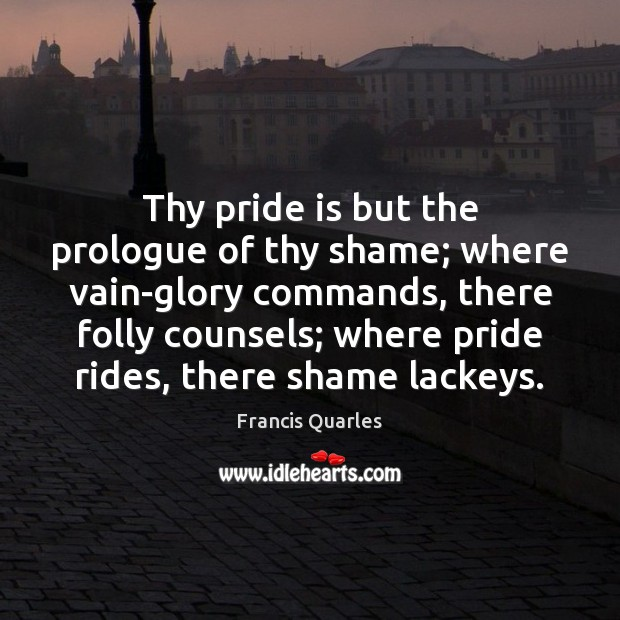 Thy pride is but the prologue of thy shame; where vain-glory commands, Francis Quarles Picture Quote