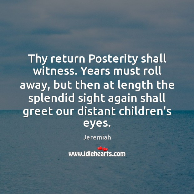 Thy return Posterity shall witness. Years must roll away, but then at Image
