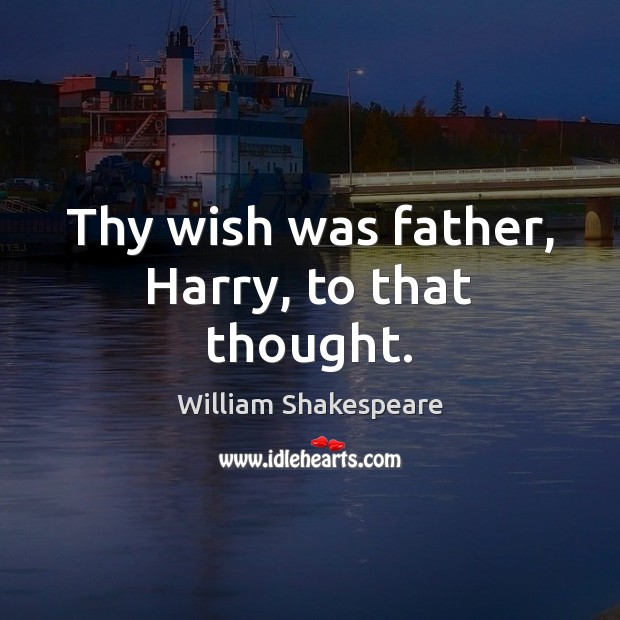 Thy wish was father, Harry, to that thought. Image