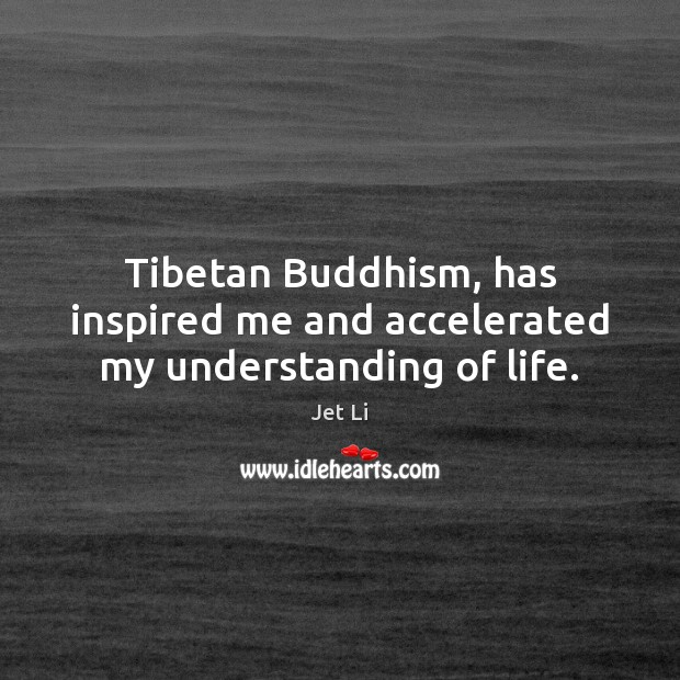 Tibetan Buddhism, has inspired me and accelerated my understanding of life. Jet Li Picture Quote