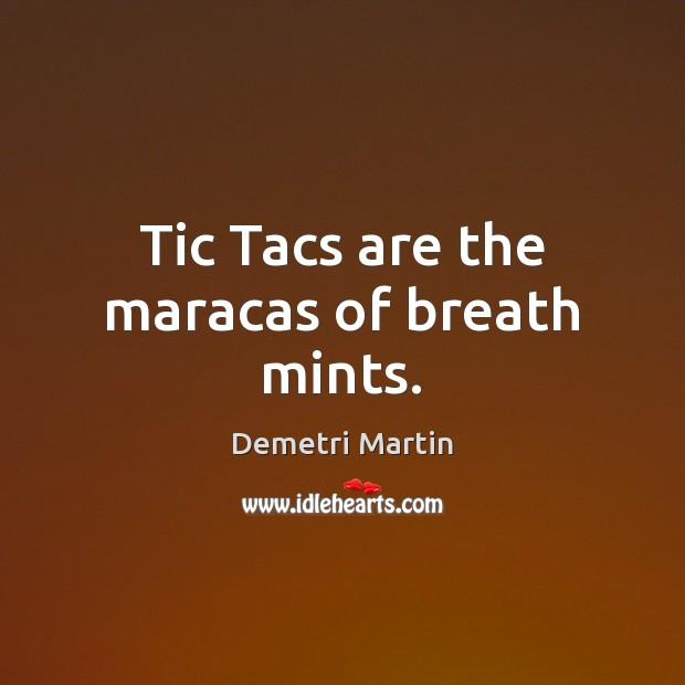 Tic Tacs are the maracas of breath mints. Demetri Martin Picture Quote