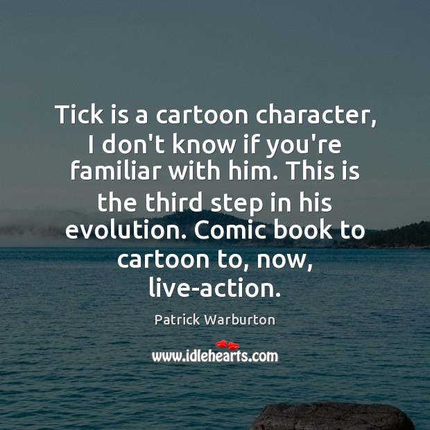Tick is a cartoon character, I don't know if you're familiar with Image