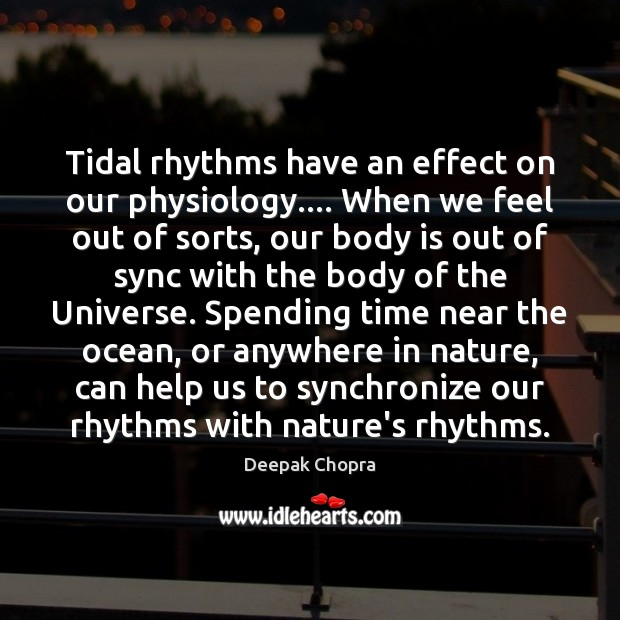 Tidal rhythms have an effect on our physiology…. When we feel out Deepak Chopra Picture Quote