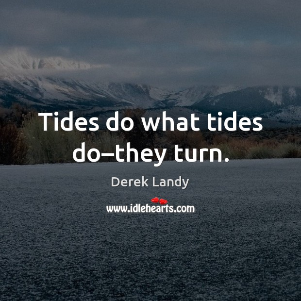 Image, Tides do what tides do–they turn.