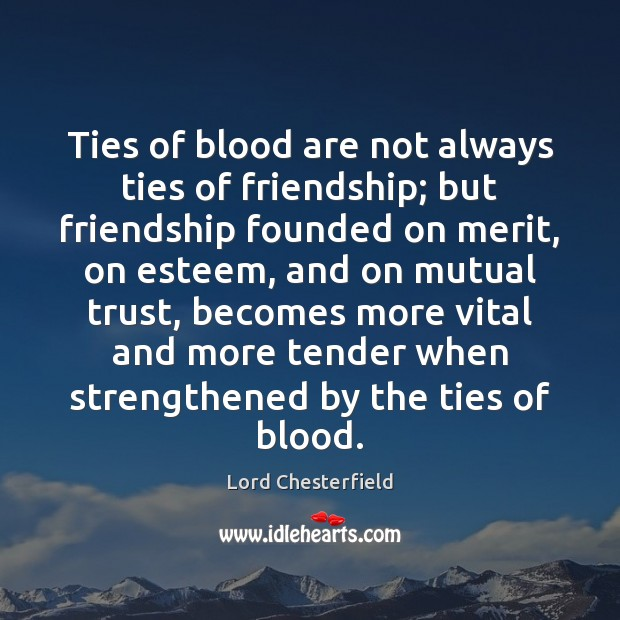 Ties of blood are not always ties of friendship; but friendship founded Image