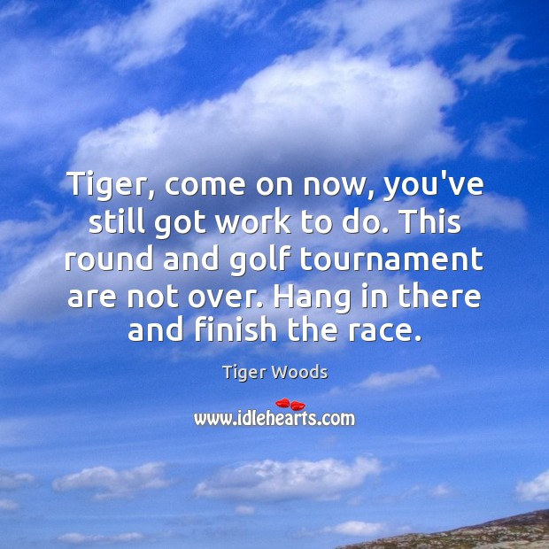 Tiger, come on now, you've still got work to do. This round Tiger Woods Picture Quote
