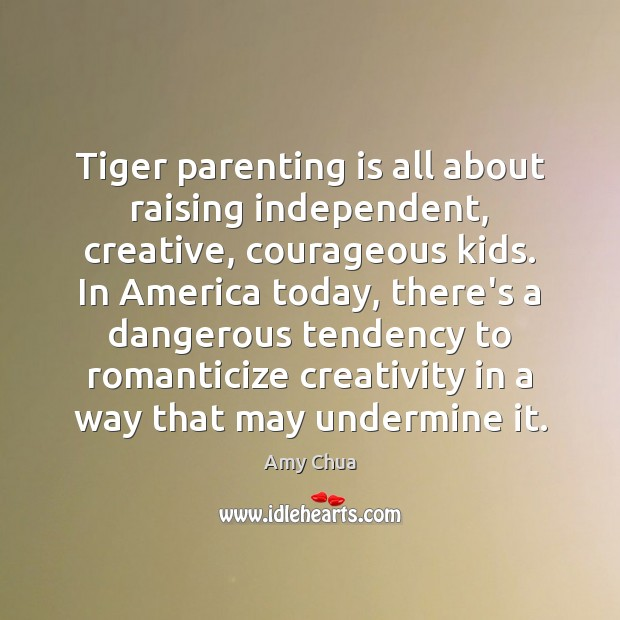 Tiger parenting is all about raising independent, creative, courageous kids. In America Parenting Quotes Image