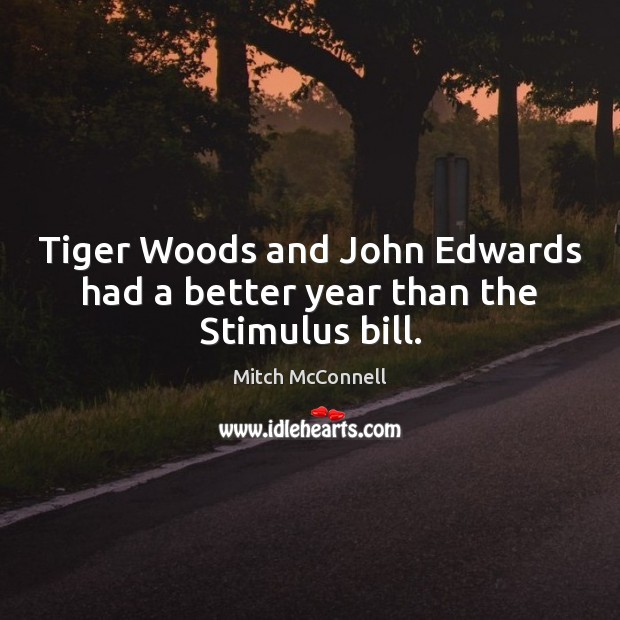 Tiger Woods and John Edwards had a better year than the Stimulus bill. Mitch McConnell Picture Quote