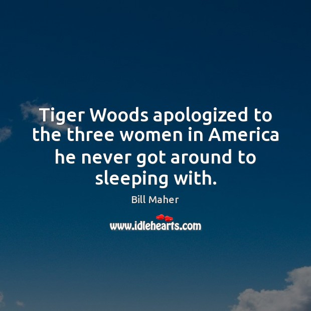 Image, Tiger Woods apologized to the three women in America he never got around to sleeping with.