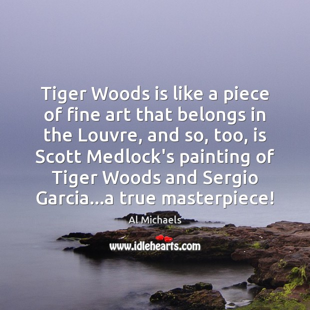 Tiger Woods is like a piece of fine art that belongs in Al Michaels Picture Quote