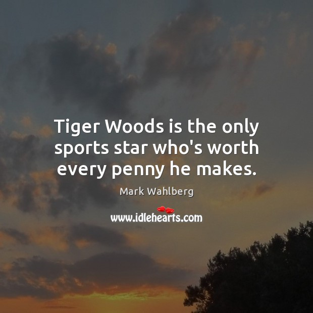 Tiger Woods is the only sports star who's worth every penny he makes. Sports Quotes Image