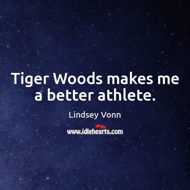 Tiger Woods makes me a better athlete. Lindsey Vonn Picture Quote