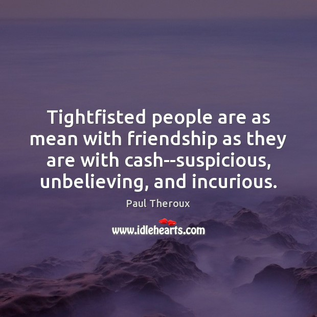 Tightfisted people are as mean with friendship as they are with cash–suspicious, Paul Theroux Picture Quote