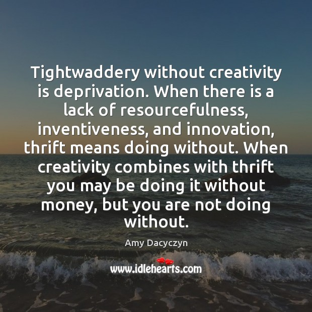 Image, Tightwaddery without creativity is deprivation. When there is a lack of resourcefulness,