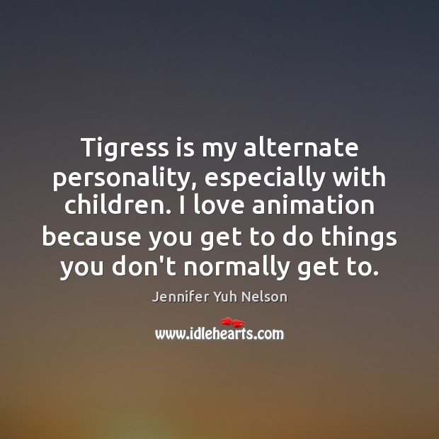 Tigress is my alternate personality, especially with children. I love animation because Jennifer Yuh Nelson Picture Quote
