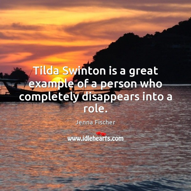 Tilda Swinton is a great example of a person who completely disappears into a role. Jenna Fischer Picture Quote