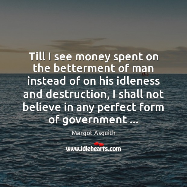 Till I see money spent on the betterment of man instead of Margot Asquith Picture Quote
