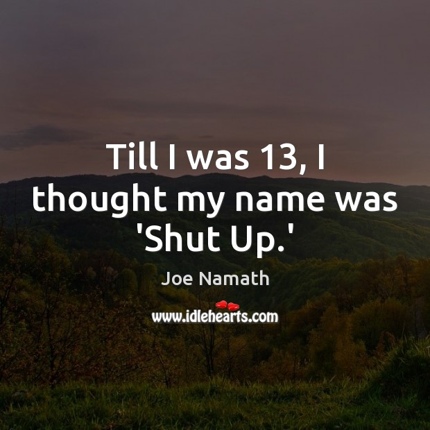 Till I was 13, I thought my name was 'Shut Up.' Joe Namath Picture Quote