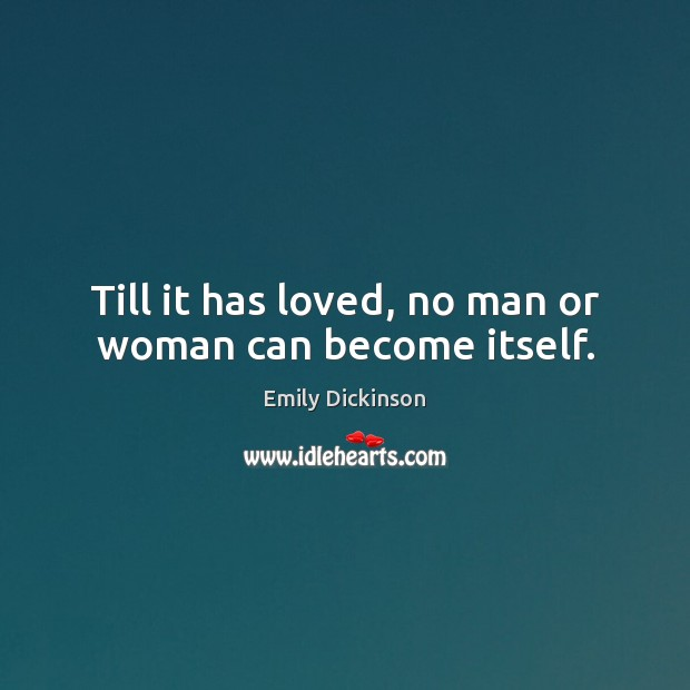 Till it has loved, no man or woman can become itself. Image