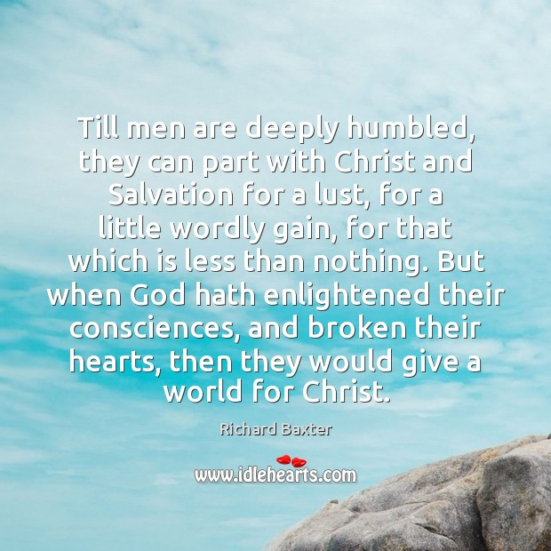 Till men are deeply humbled, they can part with Christ and Salvation Richard Baxter Picture Quote