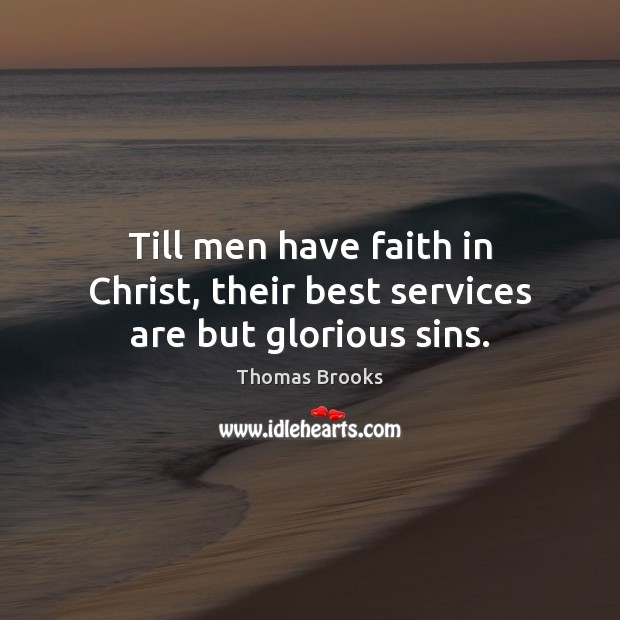 Till men have faith in Christ, their best services are but glorious sins. Image