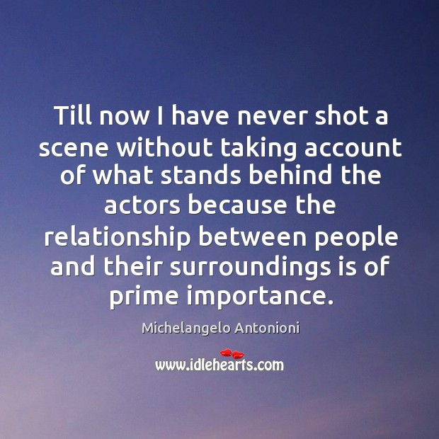 Till now I have never shot a scene without taking account of what stands behind the actors because Image