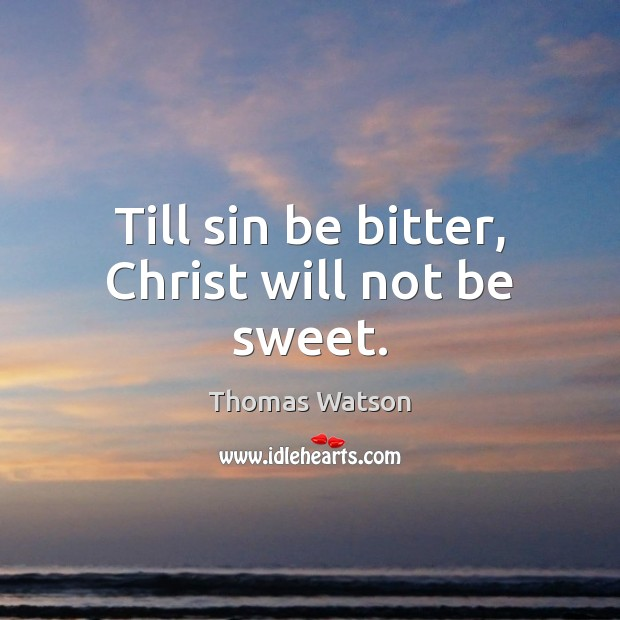 Till sin be bitter, Christ will not be sweet. Thomas Watson Picture Quote
